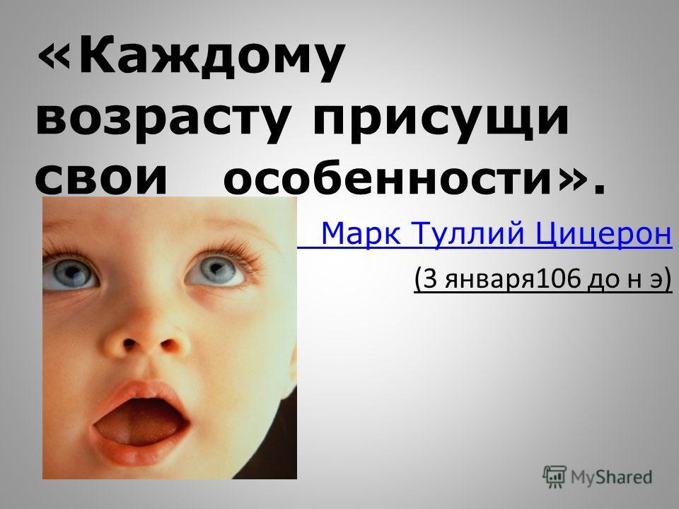«Каждому возрасту присущи свои особенности». Марк Туллий Цицерон (3 января106 до н э)