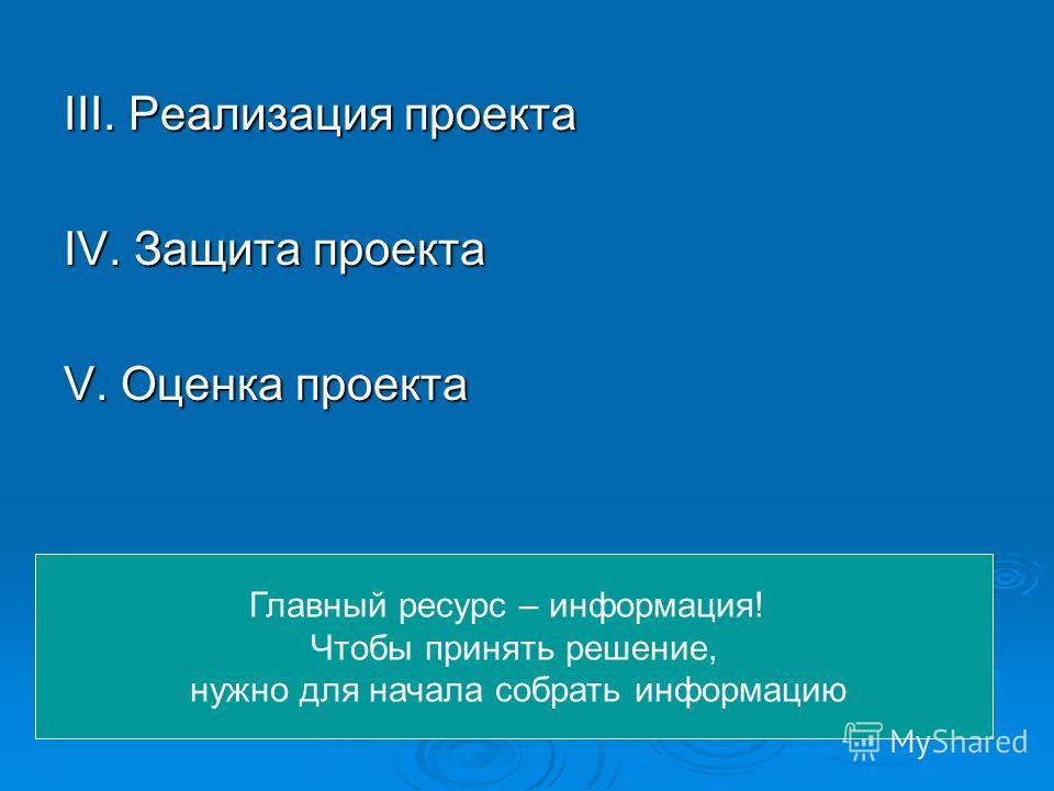 III. Реализация проекта IV. Защита проекта V. Оценка проекта Главный ресурс – информация! Чтобы принять решение, нужно для начала собрать информацию
