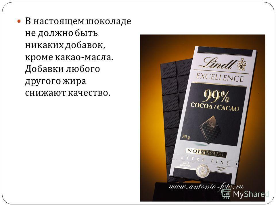 В настоящем шоколаде не должно быть никаких добавок, кроме какао - масла. Добавки любого другого жира снижают качество. шоколада.