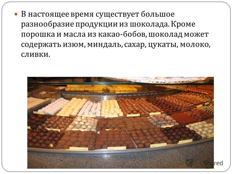 В настоящее время существует большое разнообразие продукции из шоколада. Кроме порошка и масла из какао - бобов, шоколад может содержать изюм, миндаль, сахар, цукаты, молоко, сливки.