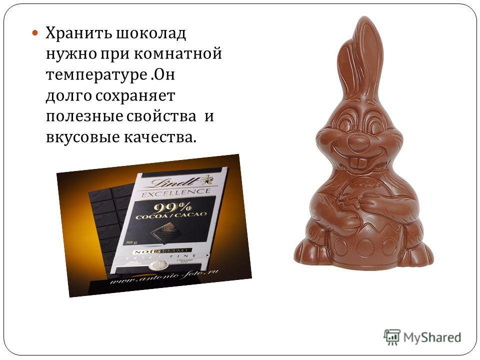 Хранить шоколад нужно при комнатной температуре. Он тогда долго сохраняет ссвои полезные свойства и и вкусовые качества.