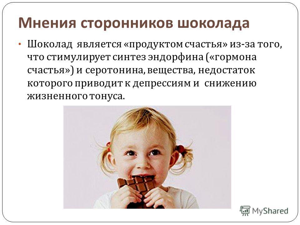 Мнения сторонников шоколада Шоколад является « продуктом счастья » из - за того, что стимулирует синтез эндорфина (« гормона счастья ») и серотонина, вещества, недостаток которого приводит к депрессиям и снижению жизненного тонуса.