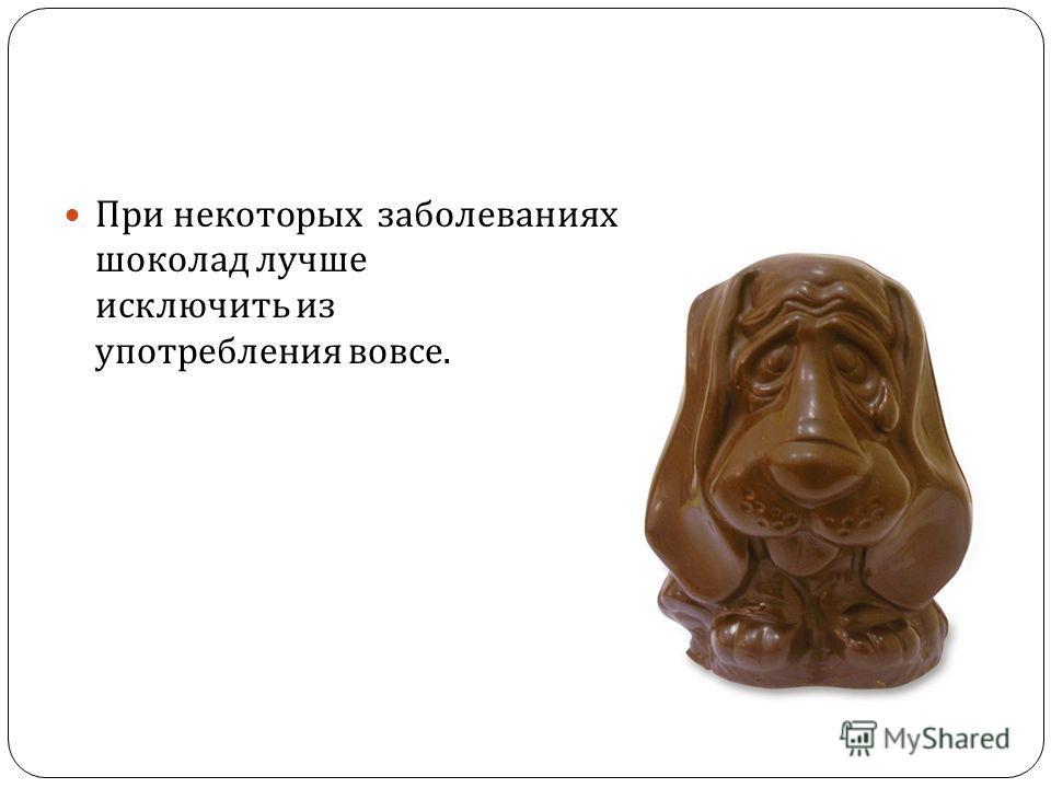 При некоторых заболеваниях шоколад лучше исключить из употребления вовсе.