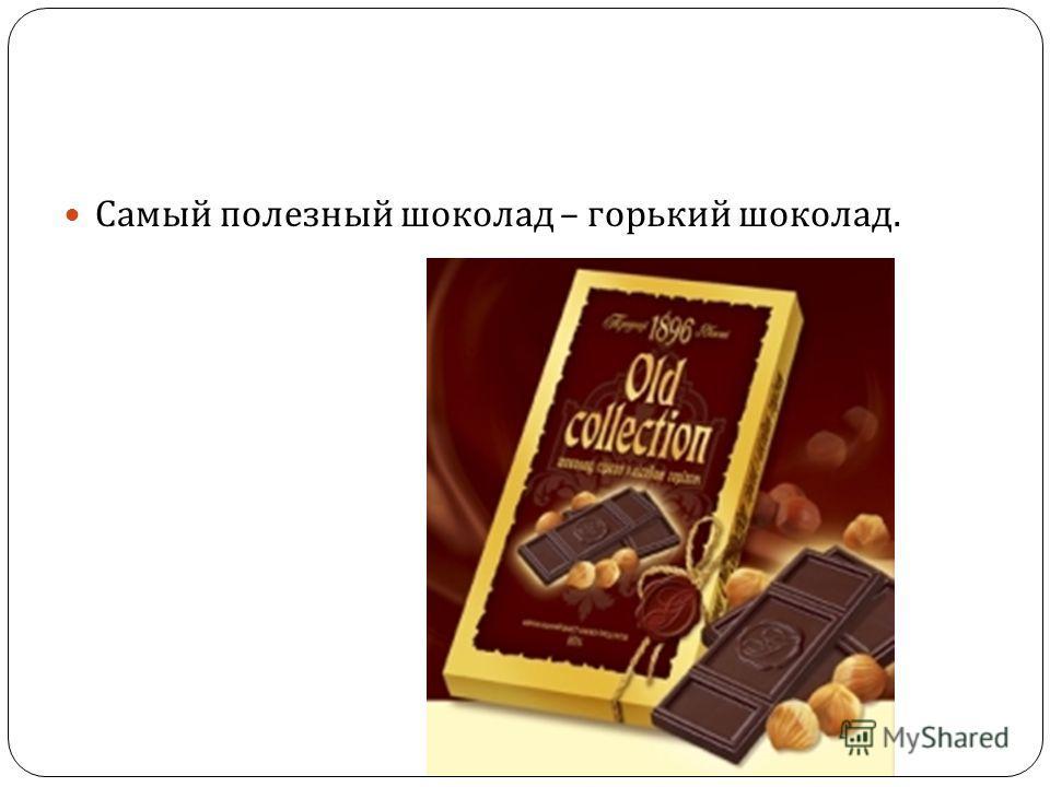 Самый полезный шоколад – горький шоколад.