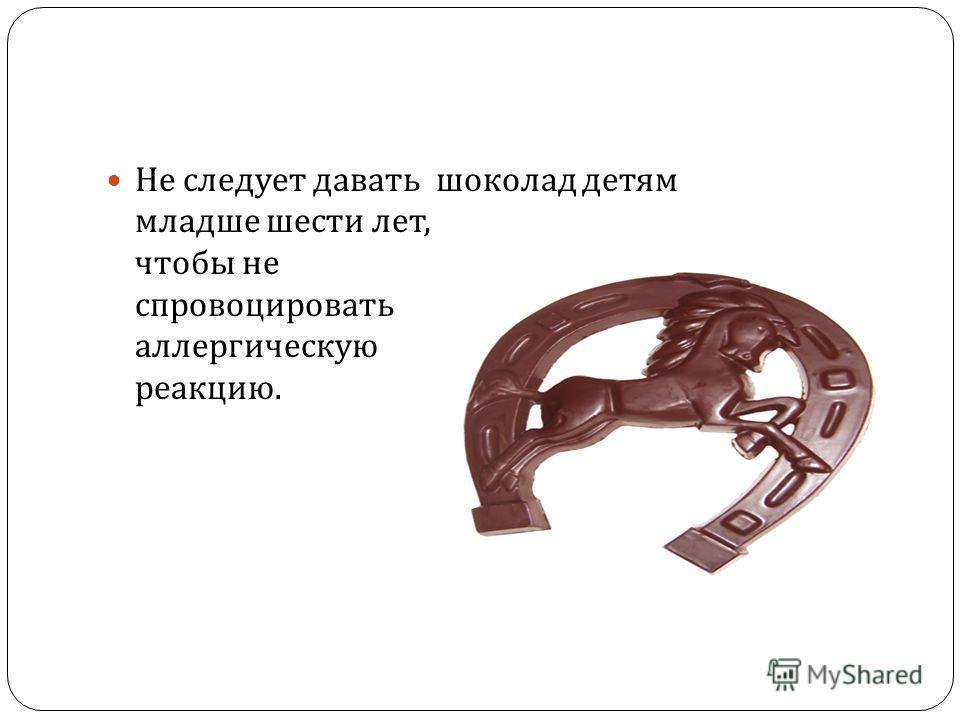 Не следует давать шоколад детям младше шести лет, чтобы не спровоцировать аллергическую реакцию.