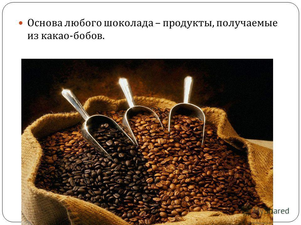 Основа любого шоколада – продукты, получаемые из какао - бобов.