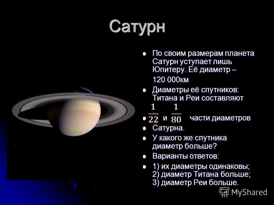 Сатурн По своим размерам планета Сатурн уступает лишь Юпитеру. Её диаметр – По своим размерам планета Сатурн уступает лишь Юпитеру. Её диаметр – 120 000км Диаметры её спутников: Титана и Реи составляют Диаметры её спутников: Титана и Реи составляют и