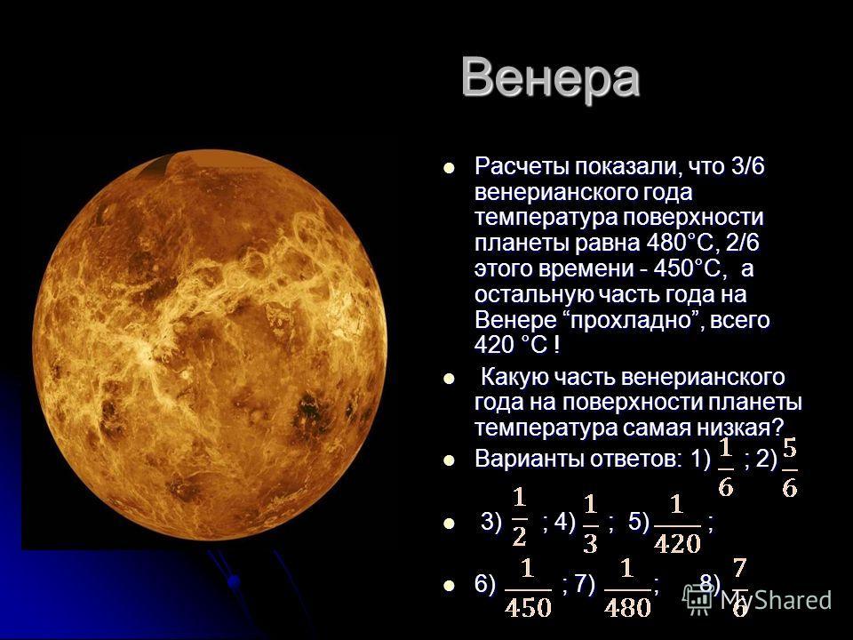 Венера Венера Расчеты показали, что 3/6 венерианского года температура поверхности планеты равна 480°С, 2/6 этого времени - 450°С, а остальную часть года на Венере прохладно, всего 420 °С ! Расчеты показали, что 3/6 венерианского года температура пов