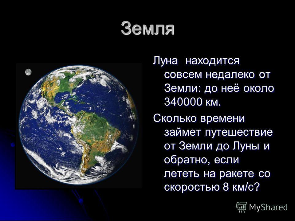 Земля Луна находится совсем недалеко от Земли: до неё около 340000 км. Сколько времени займет путешествие от Земли до Луны и обратно, если лететь на ракете со скоростью 8 км/с?