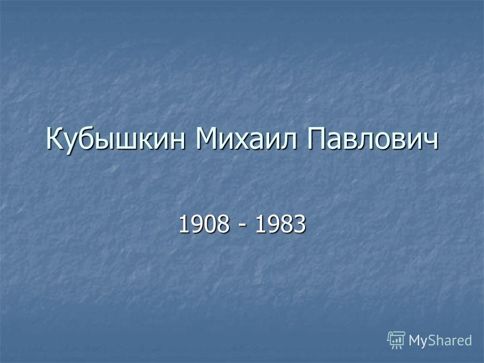 Кубышкин Михаил Павлович 1908 - 1983