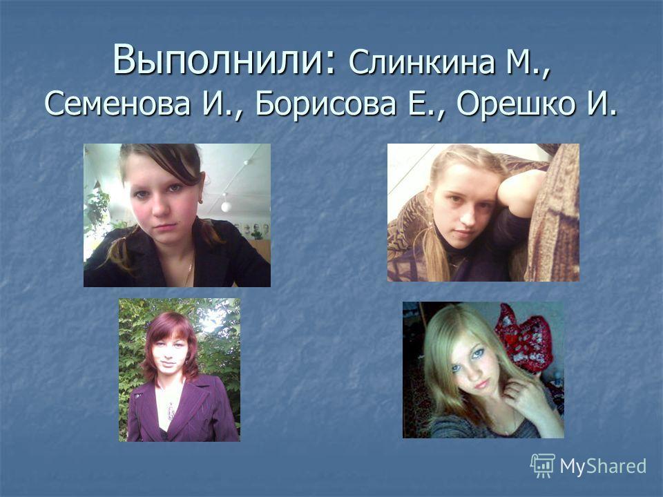 Выполнили: Слинкина М., Семенова И., Борисова Е., Орешко И.