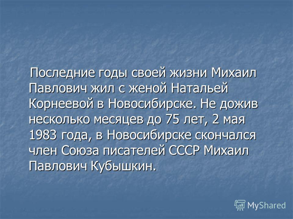 Последние годы своей жизни Михаил Павлович жил с женой Натальей Корнеевой в Новосибирске. Не дожив несколько месяцев до 75 лет, 2 мая 1983 года, в Новосибирске скончался член Союза писателей СССР Михаил Павлович Кубышкин. Последние годы своей жизни М
