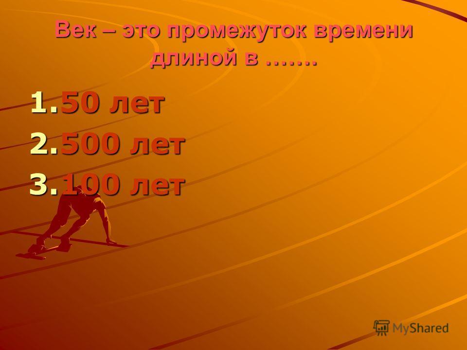 Век – это промежуток времени длиной в ……. 1.50 лет 2.500 лет 3.100 лет