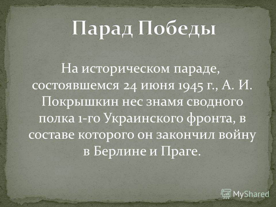 На историческом параде, состоявшемся 24 июня 1945 г., А. И. Покрышкин нес знамя сводного полка 1-го Украинского фронта, в составе которого он закончил войну в Берлине и Праге.