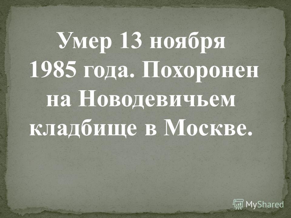 Умер 13 ноября 1985 года. Похоронен на Новодевичьем кладбище в Москве.