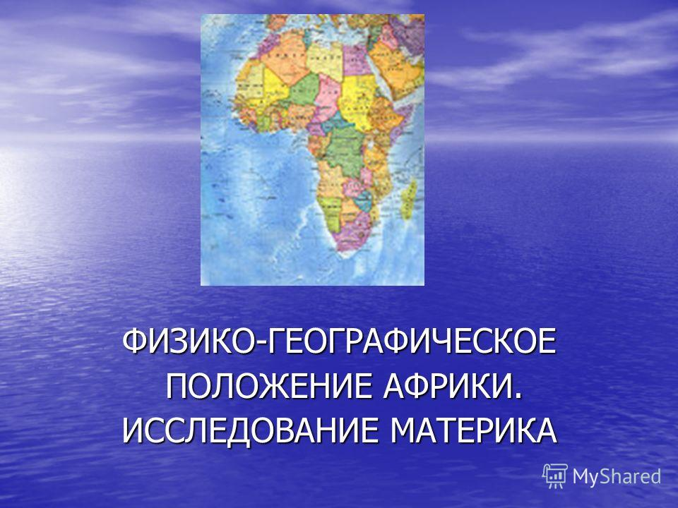 ФИЗИКО-ГЕОГРАФИЧЕСКОЕ ПОЛОЖЕНИЕ АФРИКИ. ПОЛОЖЕНИЕ АФРИКИ. ИССЛЕДОВАНИЕ МАТЕРИКА