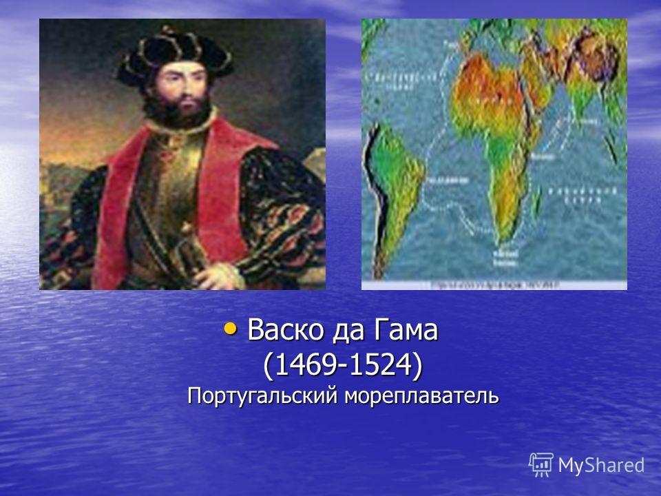 Васко да Гама (1469-1524) Португальский мореплаватель Васко да Гама (1469-1524) Португальский мореплаватель