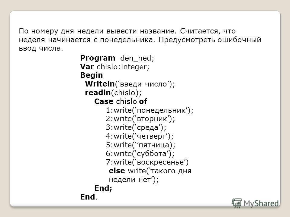 По номеру дня недели вывести название. Считается, что неделя начинается с понедельника. Предусмотреть ошибочный ввод числа. Program den_ned; Var chislo:integer; Begin Writeln(введи число); readln(chislo); Case chislo of 1:write(понедельник); 2:write(