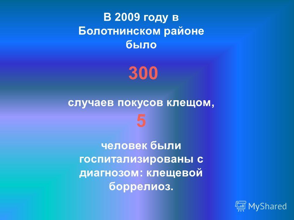 В 2009 году в Болотнинском районе было 300 случаев покусов клещом, 5 человек были госпитализированы с диагнозом: клещевой боррелиоз.