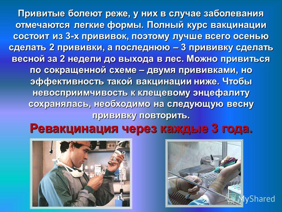 Привитые болеют реже, у них в случае заболевания отмечаются легкие формы. Полный курс вакцинации состоит из 3-х прививок, поэтому лучше всего осенью сделать 2 прививки, а последнюю – 3 прививку сделать весной за 2 недели до выхода в лес. Можно привит