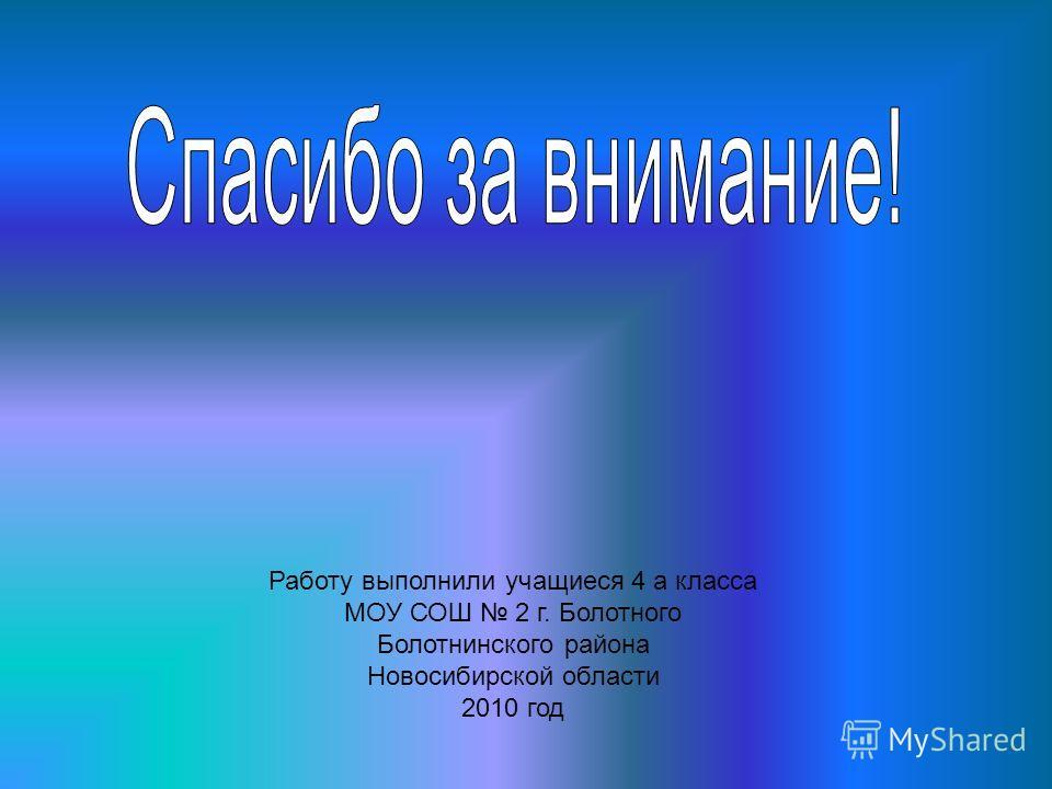 Работу выполнили учащиеся 4 а класса МОУ СОШ 2 г. Болотного Болотнинского района Новосибирской области 2010 год