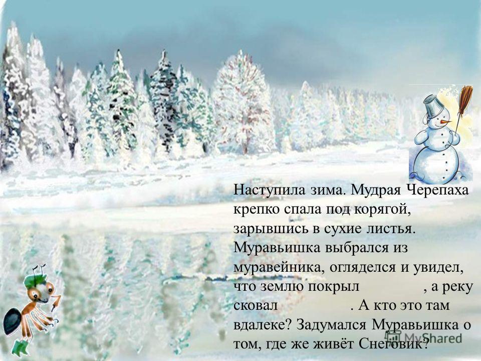 Наступила зима. Мудрая Черепаха крепко спала под корягой, зарывшись в сухие листья. Муравьишка выбрался из муравейника, огляделся и увидел, что землю покрыл, а реку сковал. А кто это там вдалеке? Задумался Муравьишка о том, где же живёт Снеговик?
