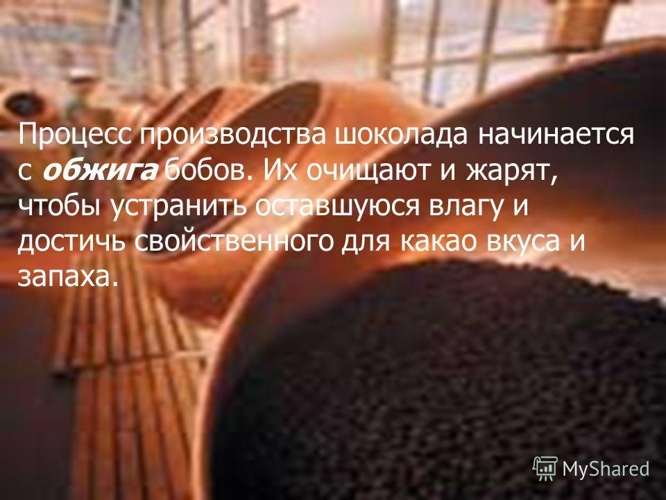 2. Изготовление шоколада Процесс производства шоколада начинается с обжига бобов. Их очищают и жарят, чтобы устранить оставшуюся влагу и достичь свойственного для какао вкуса и запаха.