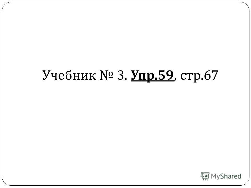Учебник 3. Упр.59, стр.67