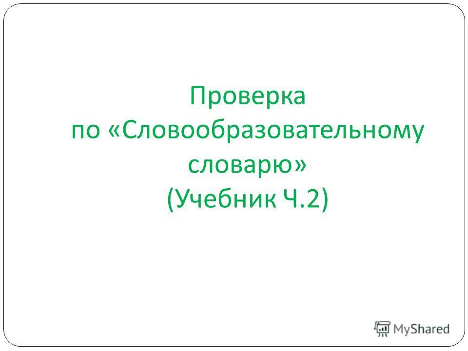Проверка по «Словообразовательному словарю» (Учебник Ч.2)