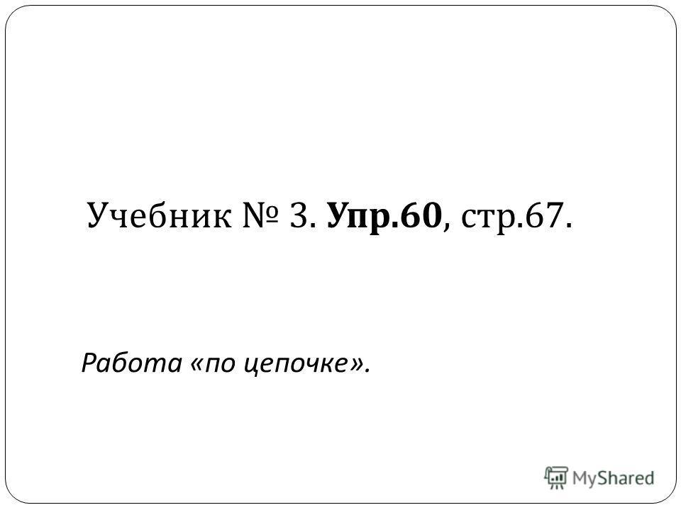 Учебник 3. Упр.60, стр.67. Работа «по цепочке».