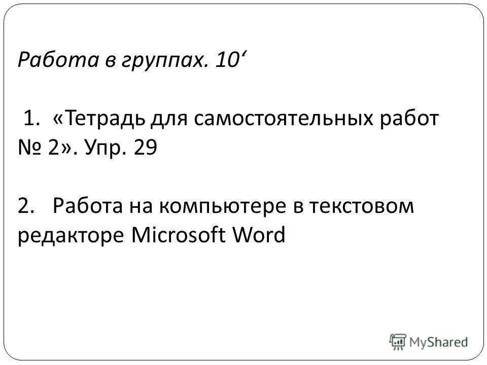 Работа в группах. 10 1. «Тетрадь для самостоятельных работ 2». Упр. 29 2. Работа на компьютере в текстовом редакторе Microsoft Word
