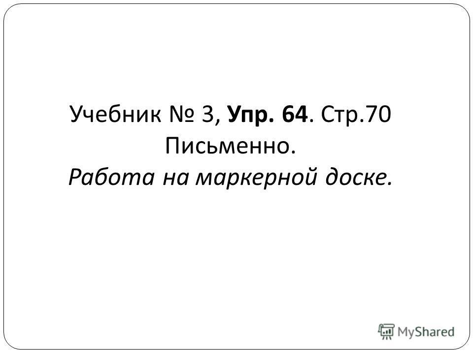 Учебник 3, Упр. 64. Стр.70 Письменно. Работа на маркерной доске.