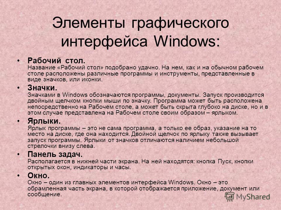 Элементы графического интерфейса Windows: Рабочий стол. Название «Рабочий стол» подобрано удачно. На нем, как и на обычном рабочем столе расположены различные программы и инструменты, представленные в виде значков, или иконки. Значки. Значками в Wind
