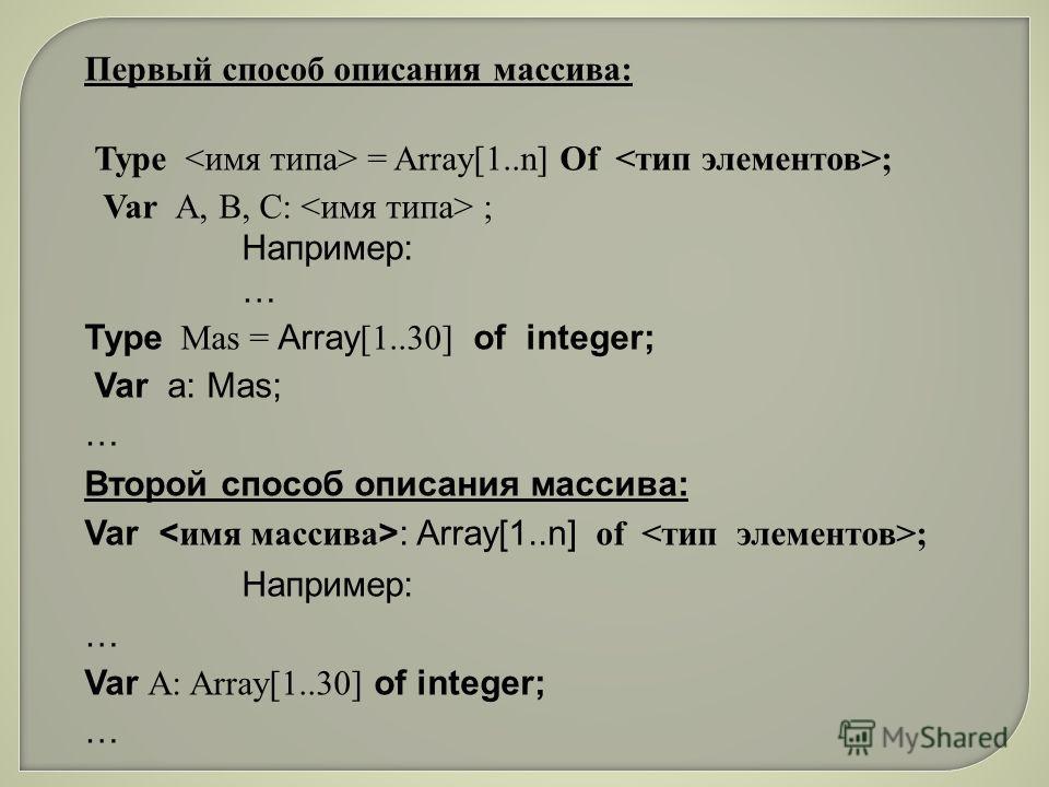 Первый способ описания массива: Type = Array[1..n] Of ; Var А, В, С: ; Например: … Type Mas = Array [1..30] оf integer; Var a: Mas; … Второй способ описания массива: Var : Array[1..n] of ; Например: … Var А: Array[1..30] of integer; …