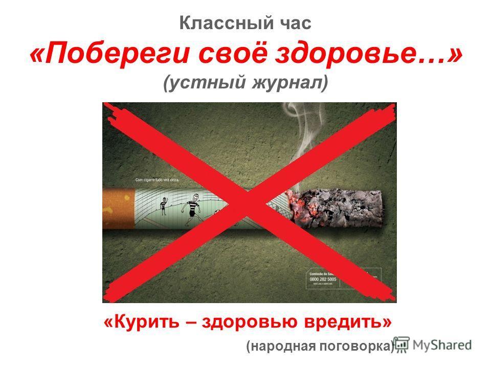Классный час «Побереги своё здоровье…» (устный журнал) «Курить – здоровью вредить» (народная поговорка)