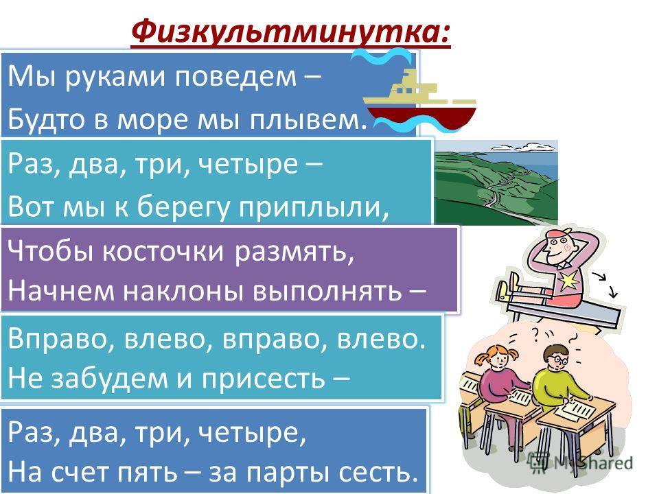 Физкультминутка: Мы руками поведем – Будто в море мы плывем. Раз, два, три, четыре – Вот мы к берегу приплыли, Чтобы косточки размять, Начнем наклоны выполнять – Вправо, влево, вправо, влево. Не забудем и присесть – Раз, два, три, четыре, На счет пят