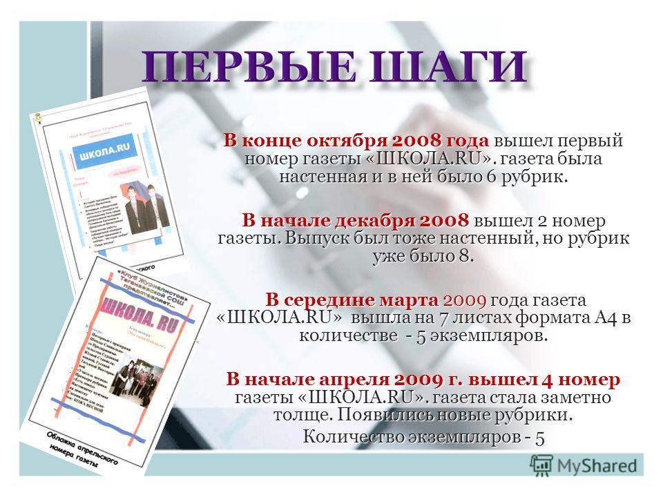 В конце октября 2008 года вышел первый номер газеты «ШКОЛА.RU». газета была настенная и в ней было 6 рубрик. В начале декабря 2008 вышел 2 номер газеты. Выпуск был тоже настенный, но рубрик уже было 8. В середине марта 2009 года газета «ШКОЛА.RU» выш
