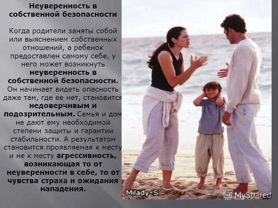 Неуверенность в собственной безопасности Когда родители заняты собой или выяснением собственных отношений, а ребенок предоставлен самому себе, у него может возникнуть неуверенность в собственной безопасности. Он начинает видеть опасность даже там, гд