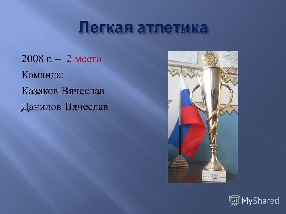 2008 г. – 2 место Команда : Казаков Вячеслав Данилов Вячеслав