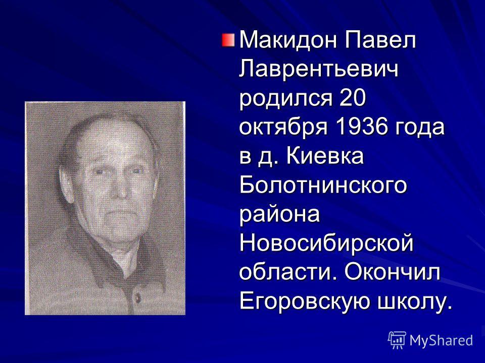 Макидон Павел Лаврентьевич родился 20 октября 1936 года в д. Киевка Болотнинского района Новосибирской области. Окончил Егоровскую школу.