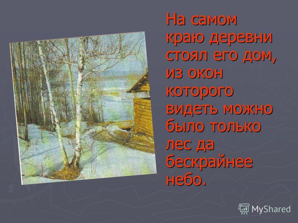 На самом краю деревни стоял его дом, из окон которого видеть можно было только лес да бескрайнее небо.