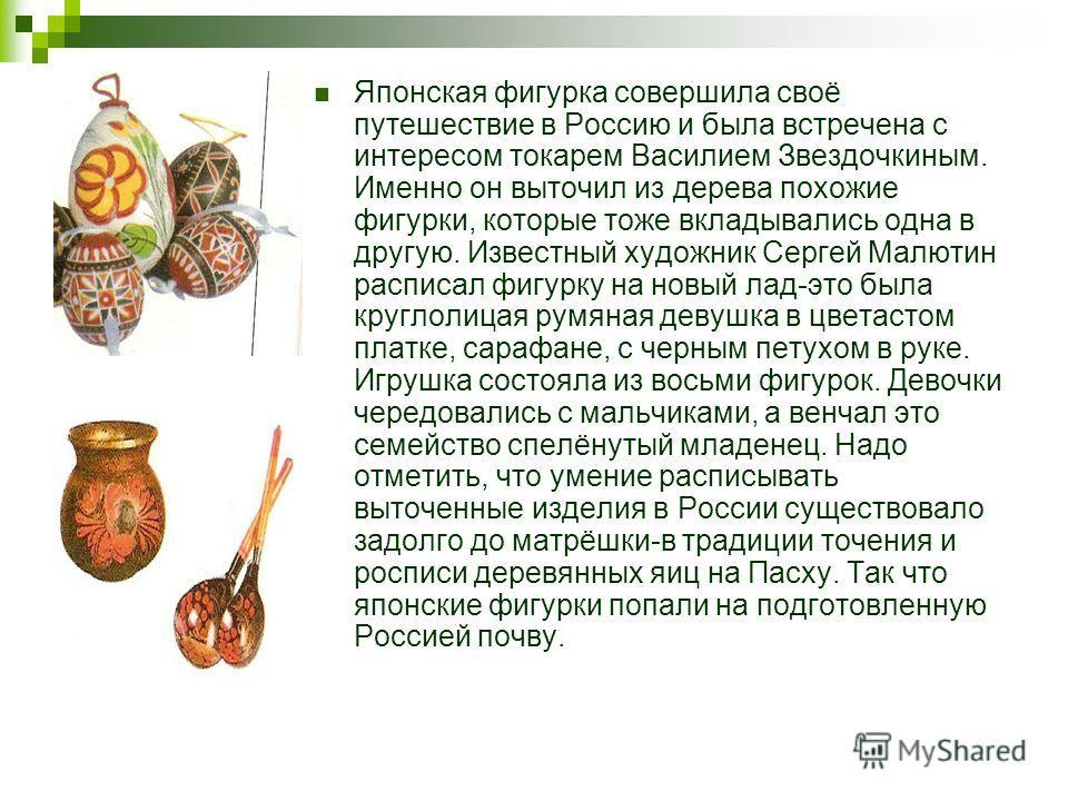 Японская фигурка совершила своё путешествие в Россию и была встречена с интересом токарем Василием Звездочкиным. Именно он выточил из дерева похожие фигурки, которые тоже вкладывались одна в другую. Известный художник Сергей Малютин расписал фигурку