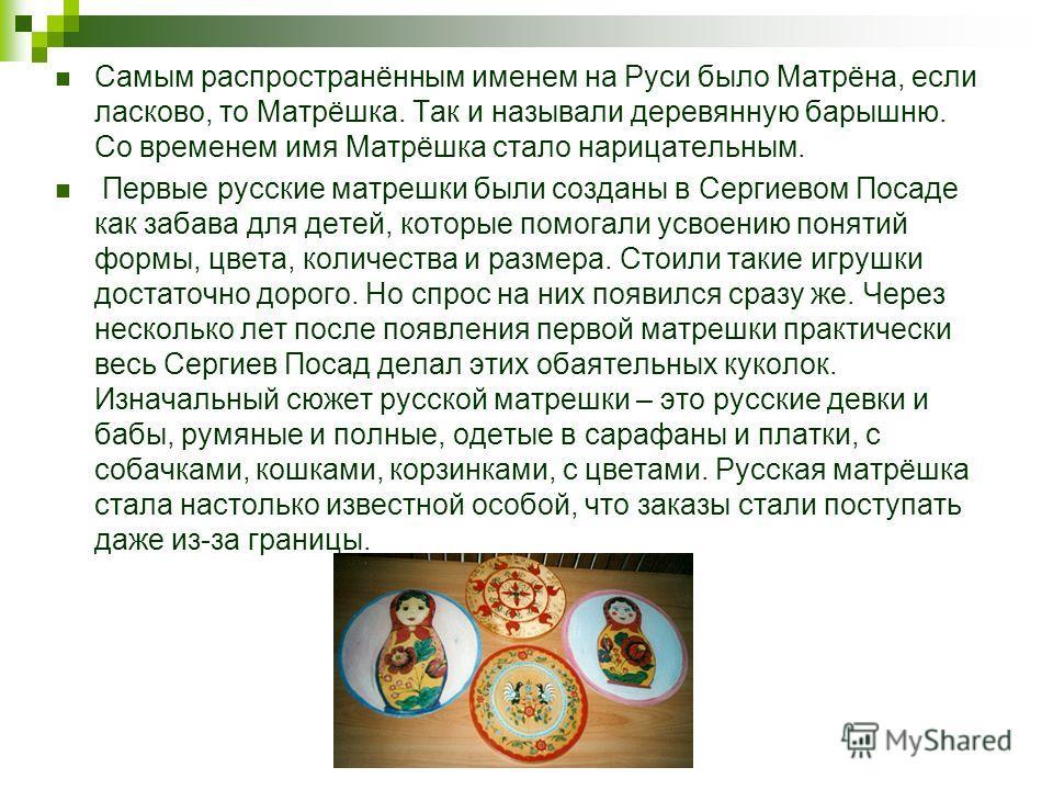 Самым распространённым именем на Руси было Матрёна, если ласково, то Матрёшка. Так и называли деревянную барышню. Со временем имя Матрёшка стало нарицательным. Первые русские матрешки были созданы в Сергиевом Посаде как забава для детей, которые помо