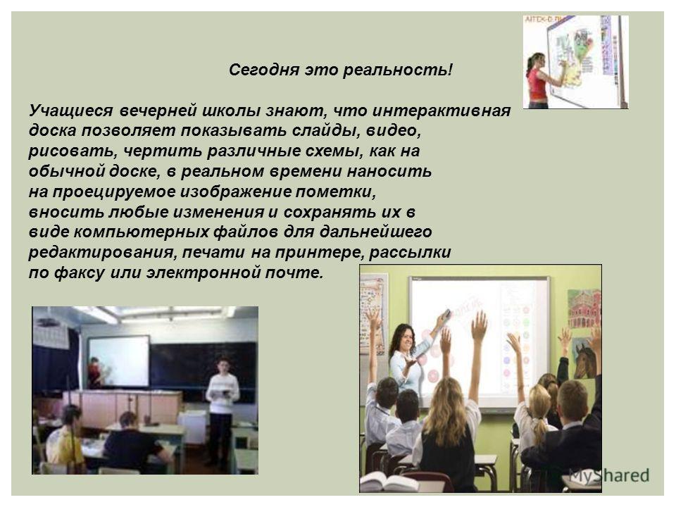 Сегодня это реальность! Учащиеся вечерней школы знают, что интерактивная доска позволяет показывать слайды, видео, рисовать, чертить различные схемы, как на обычной доске, в реальном времени наносить на проецируемое изображение пометки, вносить любые