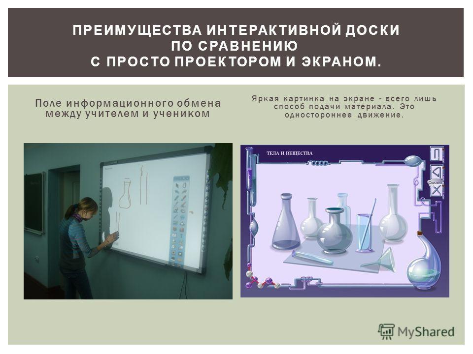 Поле информационного обмена между учителем и учеником Яркая картинка на экране - всего лишь способ подачи материала. Это одностороннее движение. ПРЕИМУЩЕСТВА ИНТЕРАКТИВНОЙ ДОСКИ ПО СРАВНЕНИЮ С ПРОСТО ПРОЕКТОРОМ И ЭКРАНОМ.