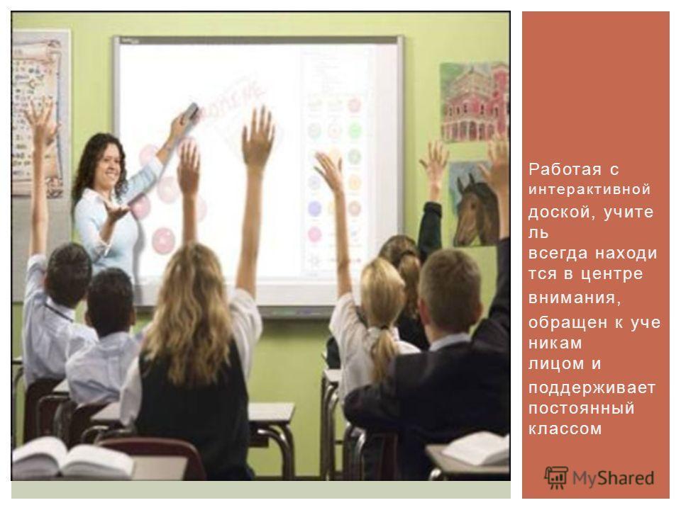 Работая с интерактивной доской, учите ль всегда находи тся в центре внимания, обращен к уче никам лицом и поддерживает постоянный классом