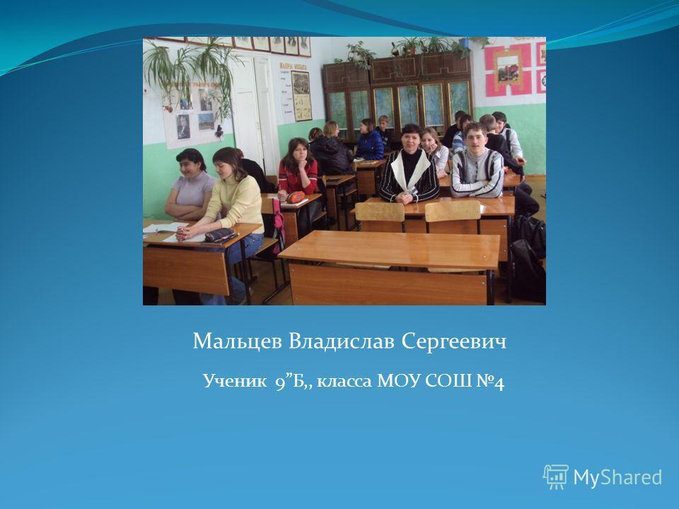 Мальцев Владислав Сергеевич Ученик 9Б,, класса МОУ СОШ 4