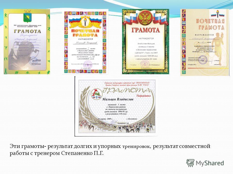 Эти грамоты- результат долгих и упорных тренировок, результат совместной работы с тренером Степаненко П.Г.