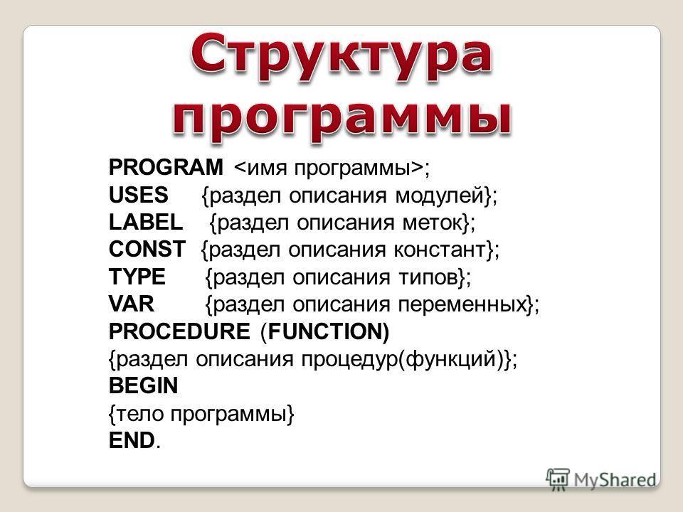 PROGRAM ; USES {раздел описания модулей}; LABEL {раздел описания меток}; CONST {раздел описания констант}; TYPE {раздел описания типов}; VAR {раздел описания переменных}; PROCEDURE (FUNCTION) {раздел описания процедур(функций)}; BEGIN {тело программы