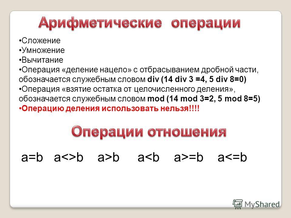 Сложение Умножение Вычитание Операция «деление нацело» с отбрасыванием дробной части, обозначается служебным словом div (14 div 3 =4, 5 div 8=0) Операция «взятие остатка от целочисленного деления», обозначается служебным словом mod (14 mod 3=2, 5 mod